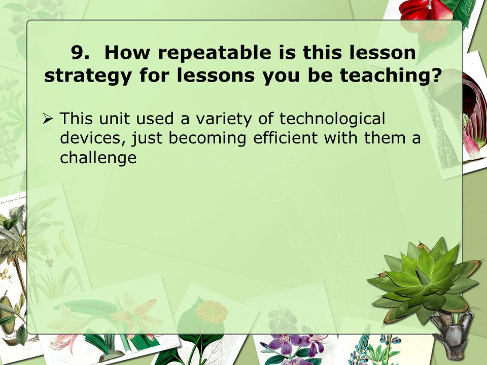 9. How repeatable is this lesson strategy for lessons you be teaching.