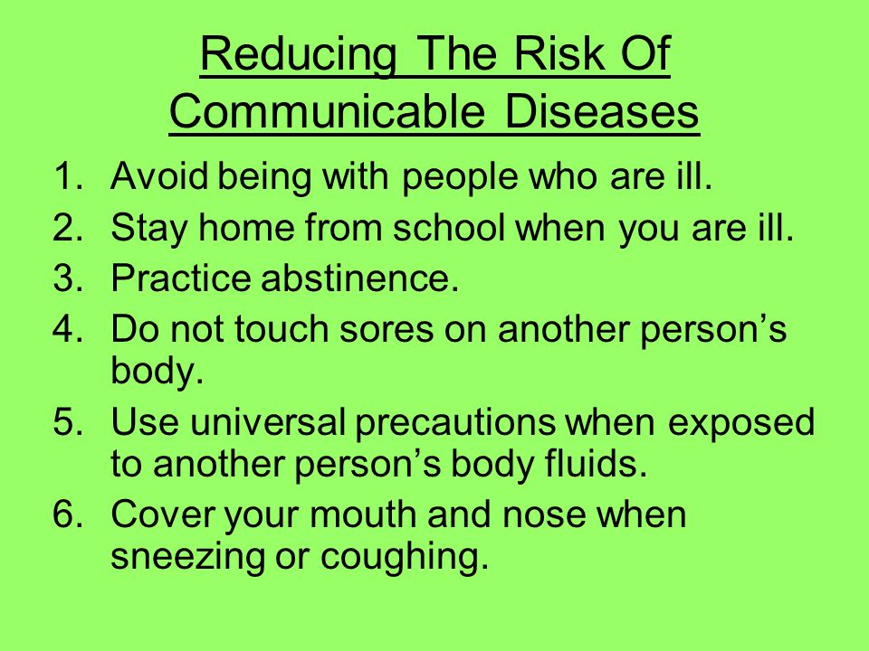 Reducing The Risk Of Communicable Diseases 1.Avoid being with people who are ill. 2.Stay home from school when you are ill. 3.Practice abstinence. 4.D