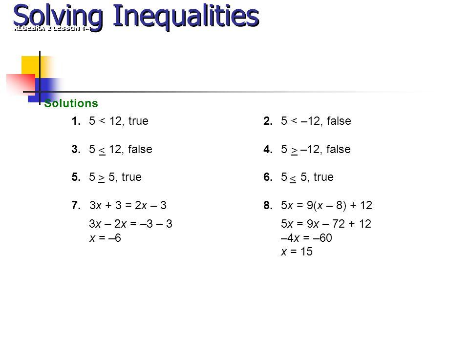 2.5 < –12, false 4.5 –12, false 6.5 5, true 8.5x = 9(x – 8) + 12 5x = 9x – 72 + 12 –4x = –60 x = 15 Solutions Solving Inequalities 1.5 < 12, true 3.5