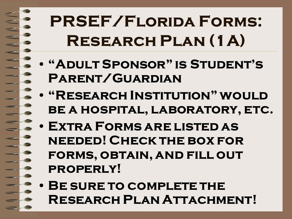 PRSEF/Florida Forms: Research Plan (1A) Adult Sponsor is Students Parent/Guardian Research Institution would be a hospital, laboratory, etc.
