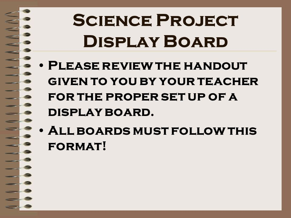 Science Project Display Board Please review the handout given to you by your teacher for the proper set up of a display board.