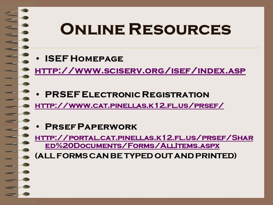 Online Resources ISEF Homepage http://www.sciserv.org/isef/index.asp PRSEF Electronic Registration http://www.cat.pinellas.k12.fl.us/prsef/ Prsef Paperwork http://portal.cat.pinellas.k12.fl.us/prsef/Shar ed%20Documents/Forms/AllItems.aspx (ALL FORMS CAN BE TYPED OUT AND PRINTED)