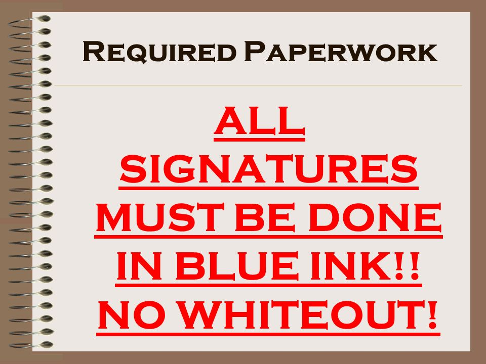 ALL SIGNATURES MUST BE DONE IN BLUE INK!! NO WHITEOUT! Required Paperwork