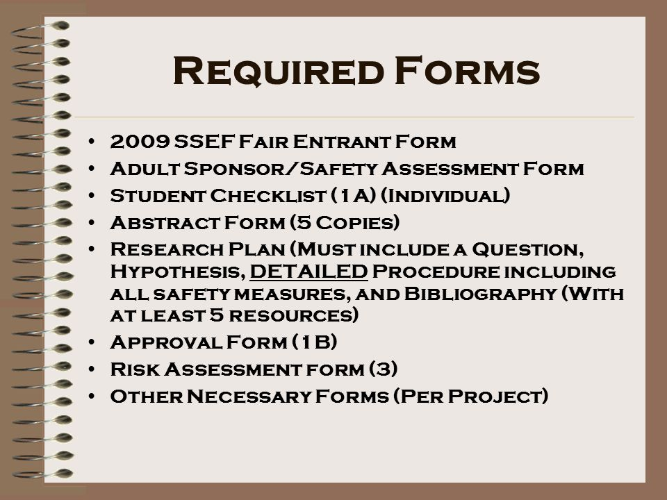 Required Forms 2009 SSEF Fair Entrant Form Adult Sponsor/Safety Assessment Form Student Checklist (1A) (Individual) Abstract Form (5 Copies) Research Plan (Must include a Question, Hypothesis, DETAILED Procedure including all safety measures, and Bibliography (With at least 5 resources) Approval Form (1B) Risk Assessment form (3) Other Necessary Forms (Per Project)