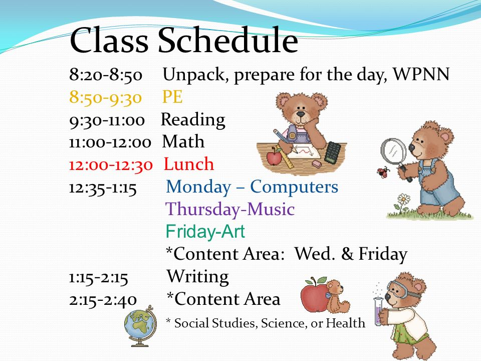 Class Schedule 8:20-8:50 Unpack, prepare for the day, WPNN 8:50-9:30 PE 9:30-11:00 Reading 11:00-12:00 Math 12:00-12:30 Lunch 12:35-1:15 Monday – Computers Thursday-Music Friday-Art *Content Area: Wed.