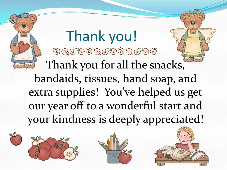 Thank you.Thank you for all the snacks, bandaids, tissues, hand soap, and extra supplies.