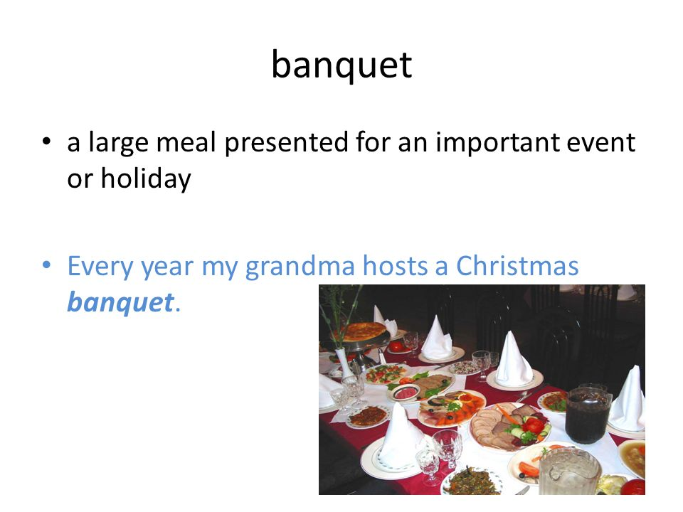 banquet a large meal presented for an important event or holiday Every year my grandma hosts a Christmas banquet.