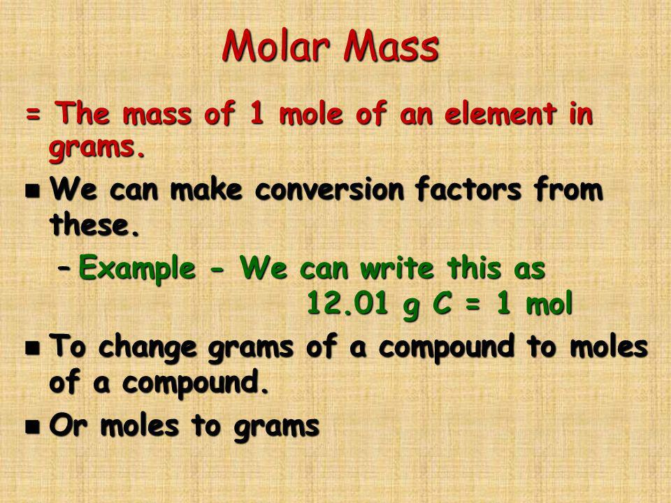 Molar Mass = The mass of 1 mole of an element in grams. n We can make conversion factors from these. –Example - We can write this as 12.01 g C = 1 mol