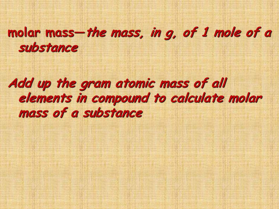 molar massthe mass, in g, of 1 mole of a substance Add up the gram atomic mass of all elements in compound to calculate molar mass of a substance