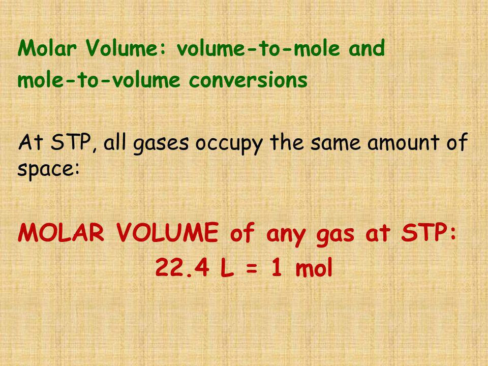 Molar Volume: volume-to-mole and mole-to-volume conversions At STP, all gases occupy the same amount of space: MOLAR VOLUME of any gas at STP: 22.4 L