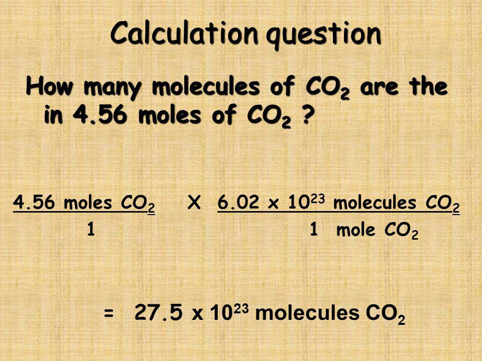 Calculation question How many molecules of CO 2 are the in 4.56 moles of CO 2 ? 4.56 moles CO 2 X 6.02 x 10 23 molecules CO 2 1 1 mole CO 2 = 27.5 x 1