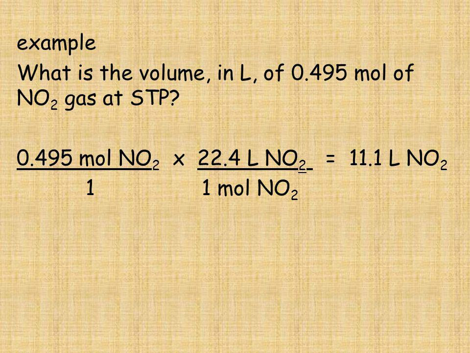 example What is the volume, in L, of 0.495 mol of NO 2 gas at STP? 0.495 mol NO 2 x 22.4 L NO 2 = 11.1 L NO 2 1 1 mol NO 2