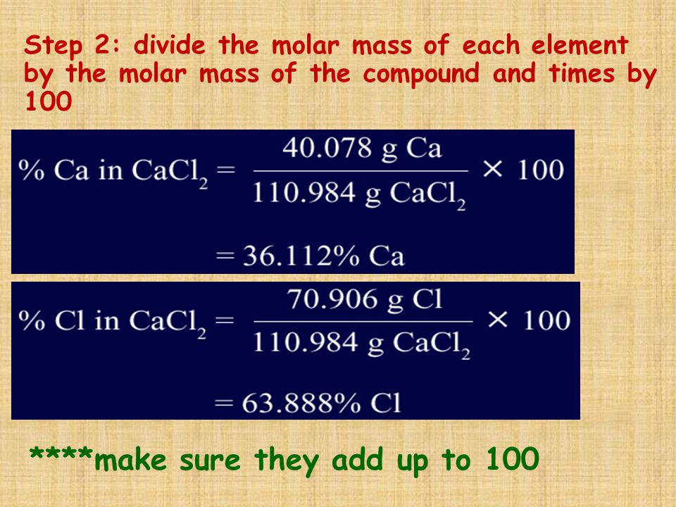 Step 2: divide the molar mass of each element by the molar mass of the compound and times by 100 ****make sure they add up to 100
