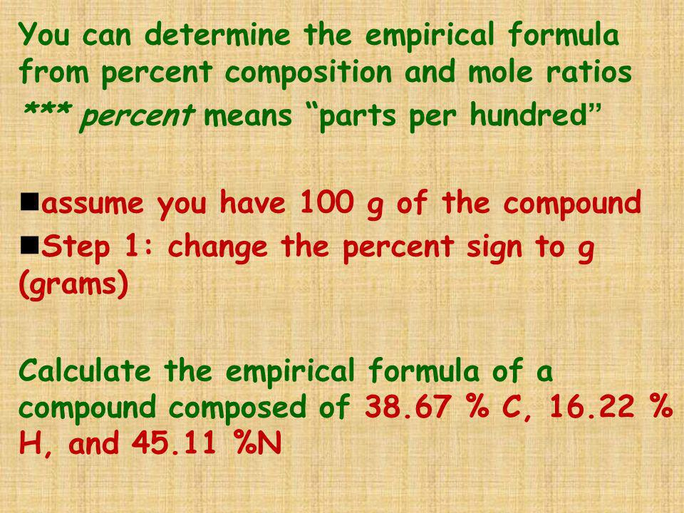 You can determine the empirical formula from percent composition and mole ratios *** percent means parts per hundre d nassume you have 100 g of the co
