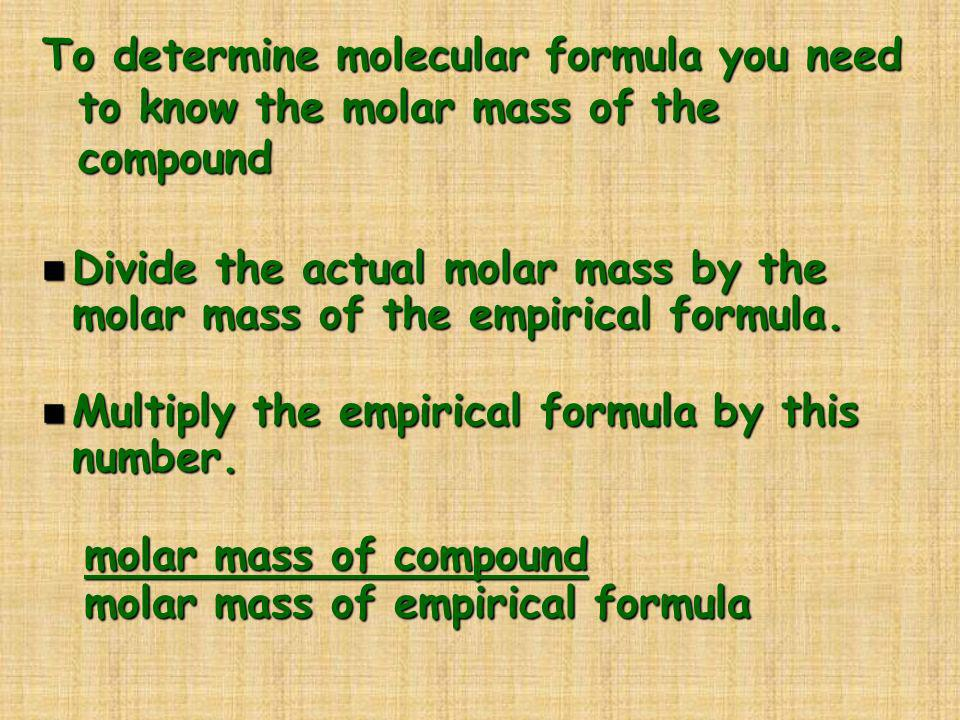 To determine molecular formula you need to know the molar mass of the compound n Divide the actual molar mass by the molar mass of the empirical formu