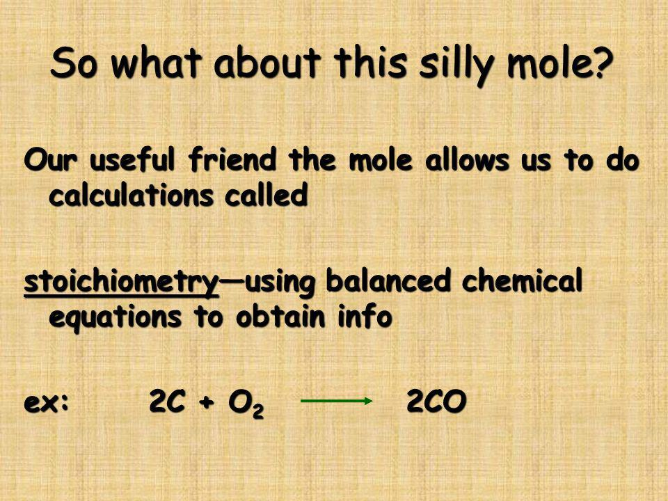 So what about this silly mole? Our useful friend the mole allows us to do calculations called stoichiometryusing balanced chemical equations to obtain