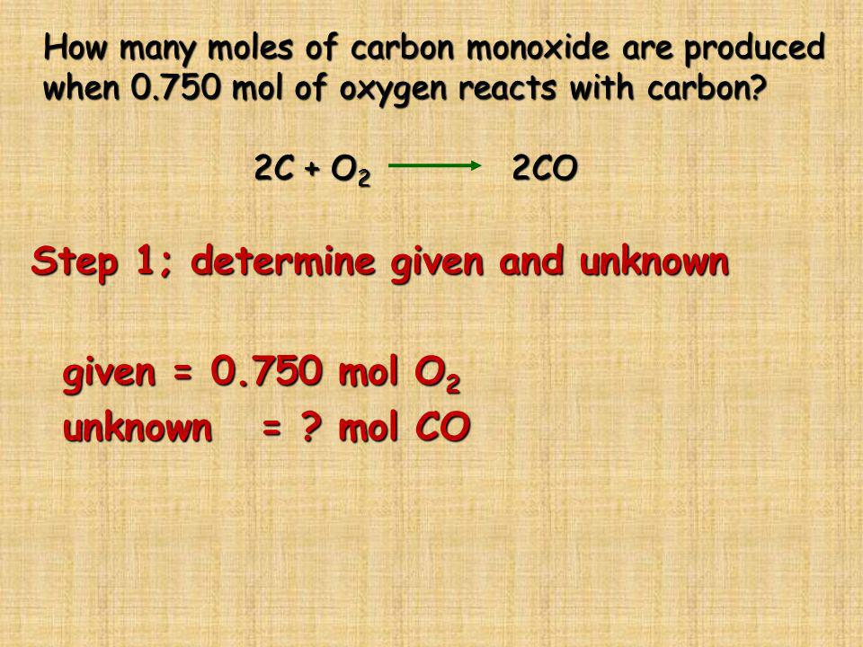 How many moles of carbon monoxide are produced when 0.750 mol of oxygen reacts with carbon? 2C + O 2 2CO Step 1; determine given and unknown given = 0