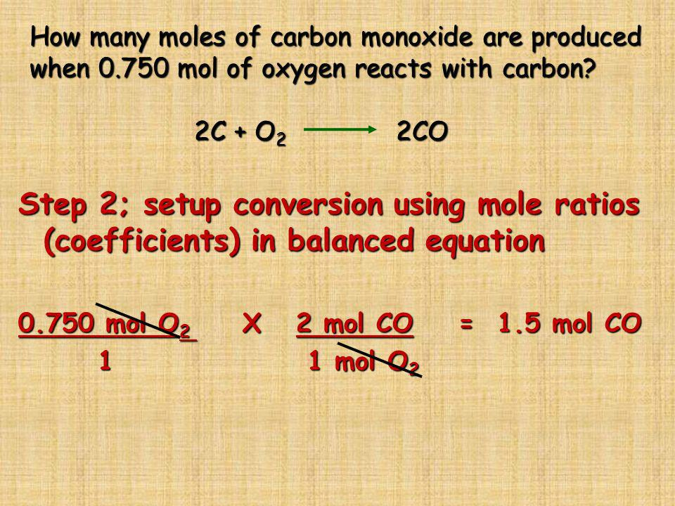 How many moles of carbon monoxide are produced when 0.750 mol of oxygen reacts with carbon? 2C + O 2 2CO Step 2; setup conversion using mole ratios (c