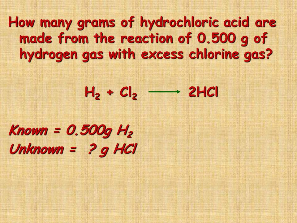 How many grams of hydrochloric acid are made from the reaction of 0.500 g of hydrogen gas with excess chlorine gas? H 2 + Cl 2 2HCl H 2 + Cl 2 2HCl Kn