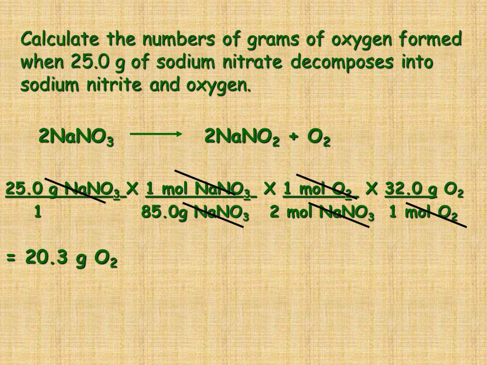 Calculate the numbers of grams of oxygen formed when 25.0 g of sodium nitrate decomposes into sodium nitrite and oxygen. 2NaNO 3 2NaNO 2 + O 2 2NaNO 3