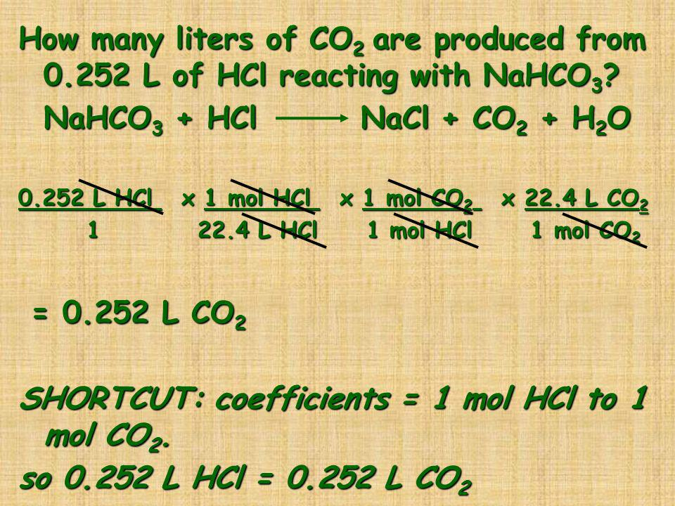 How many liters of CO 2 are produced from 0.252 L of HCl reacting with NaHCO 3 ? NaHCO 3 + HCl NaCl + CO 2 + H 2 O 0.252 L HCl x 1 mol HCl x 1 mol CO