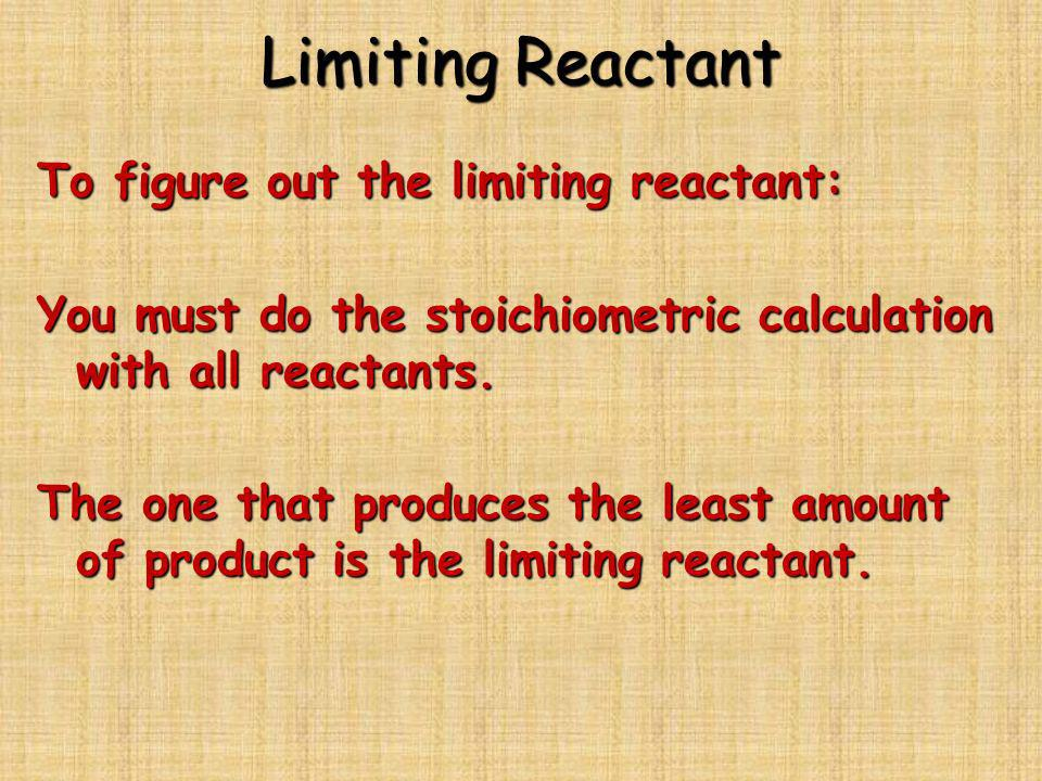 Limiting Reactant To figure out the limiting reactant: You must do the stoichiometric calculation with all reactants. The one that produces the least