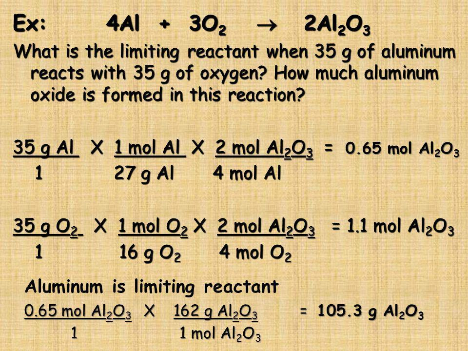 Ex:4Al + 3O 2 2Al 2 O 3 What is the limiting reactant when 35 g of aluminum reacts with 35 g of oxygen? How much aluminum oxide is formed in this reac