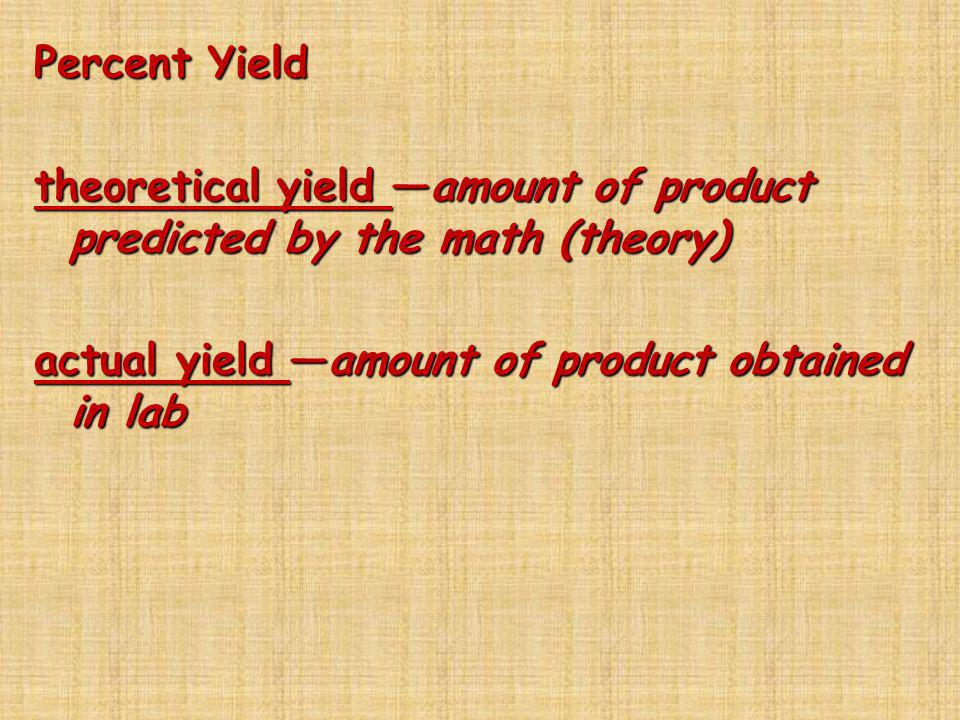 Percent Yield theoretical yield amount of product predicted by the math (theory) actual yield amount of product obtained in lab