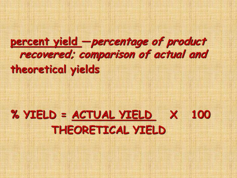 percent yield percentage of product recovered; comparison of actual and theoretical yields % YIELD = ACTUAL YIELD X 100 THEORETICAL YIELD THEORETICAL
