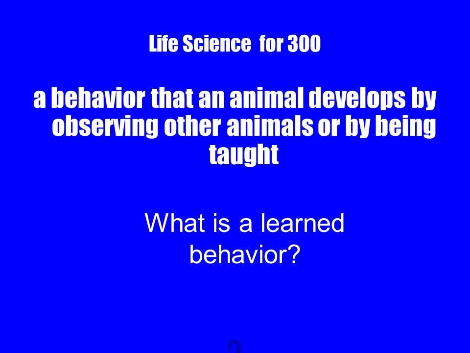 Life Science for 300 a behavior that an animal develops by observing other animals or by being taught What is a learned behavior?