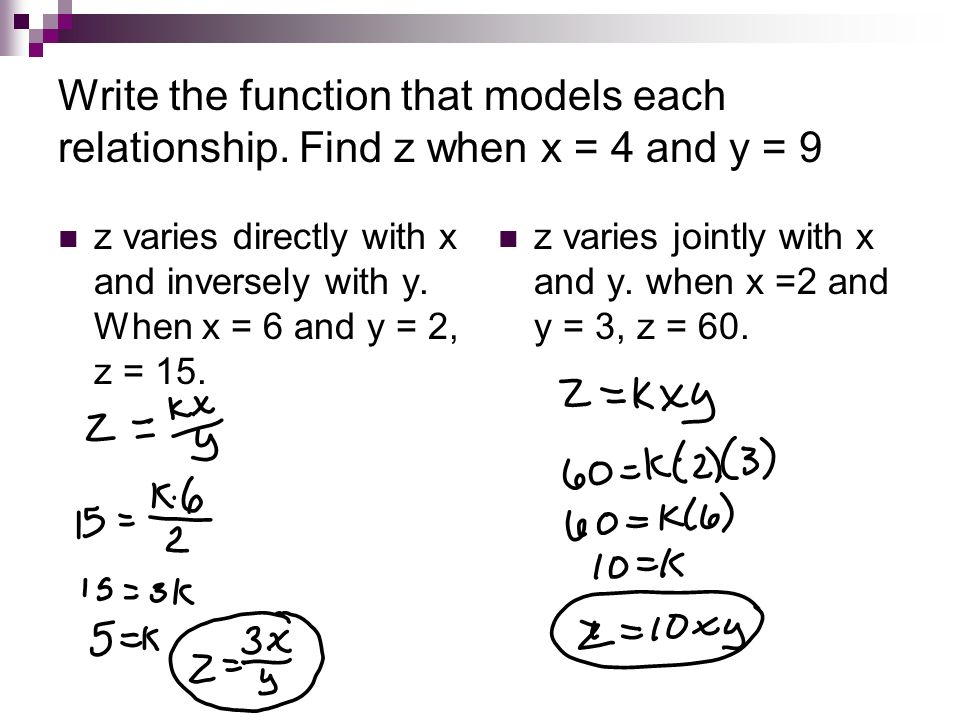 Write the function that models each relationship. Find z when x = 4 and y = 9 z varies directly with x and inversely with y. When x = 6 and y = 2, z =