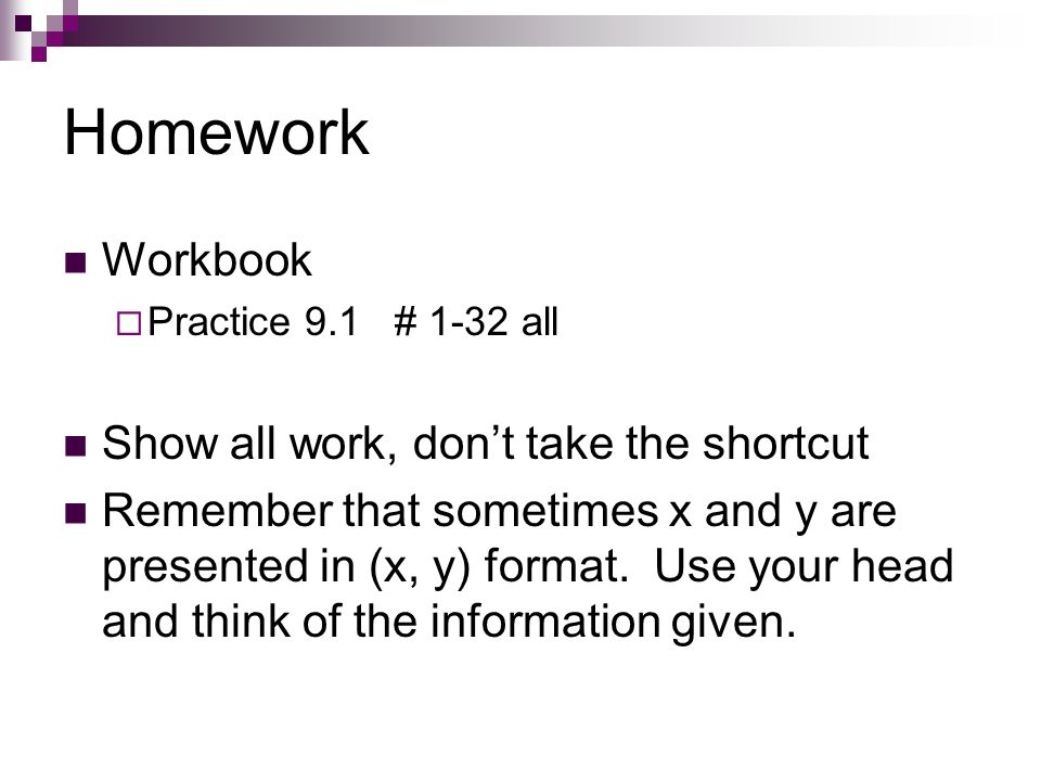 Homework Workbook Practice 9.1 # 1-32 all Show all work, dont take the shortcut Remember that sometimes x and y are presented in (x, y) format. Use yo