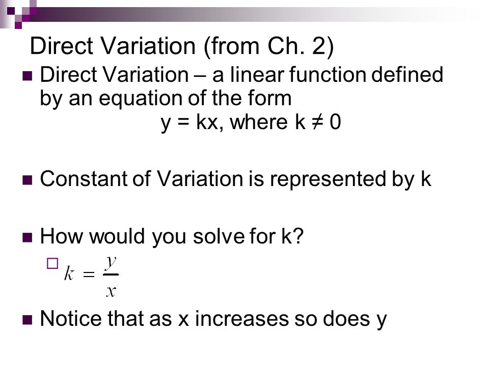 Direct Variation (from Ch. 2) Direct Variation – a linear function defined by an equation of the form y = kx, where k 0 Constant of Variation is repre