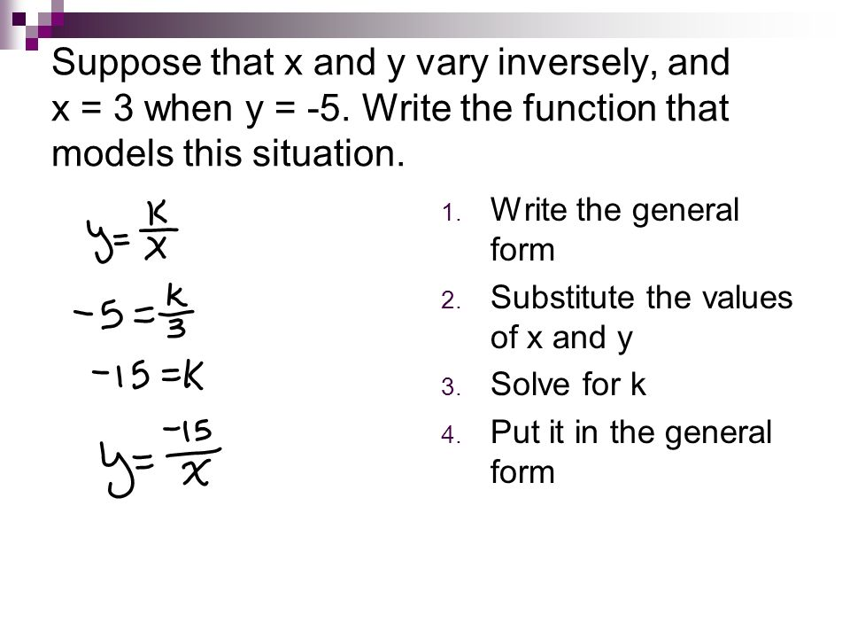 Suppose that x and y vary inversely, and x = 3 when y = -5. Write the function that models this situation. 1. Write the general form 2. Substitute the