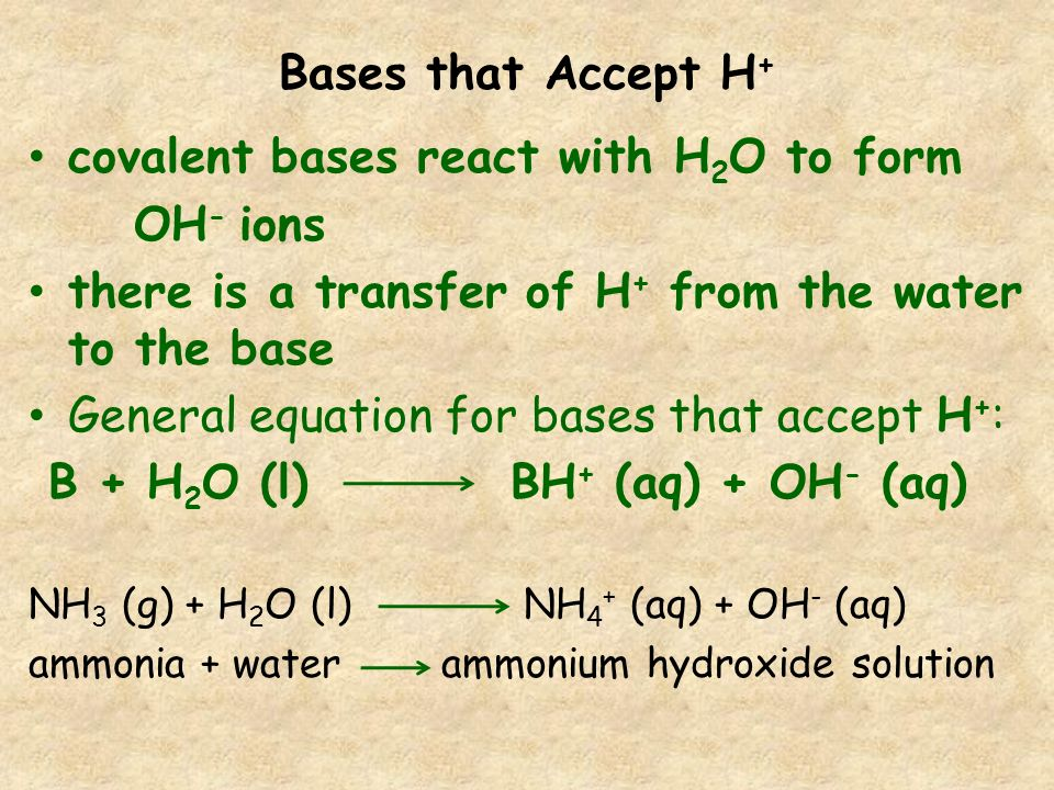 Bases that Accept H + covalent bases react with H 2 O to form OH - ions there is a transfer of H + from the water to the base General equation for bas