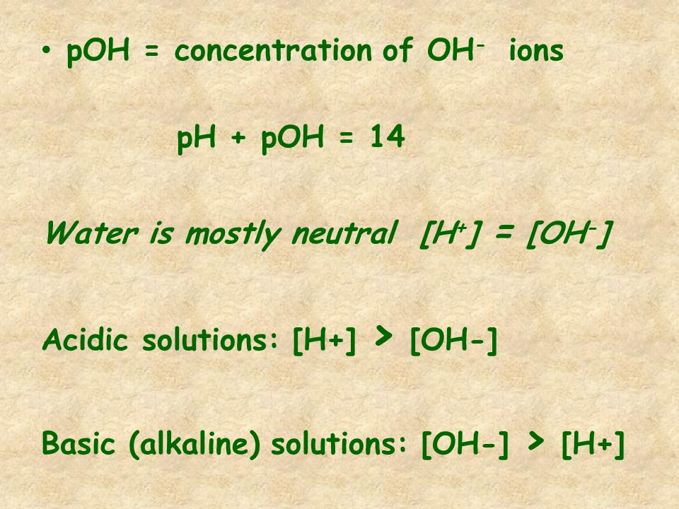 pOH = concentration of OH - ions pH + pOH = 14 Water is mostly neutral [H + ] = [OH - ] Acidic solutions: [H+] > [OH-] Basic (alkaline) solutions: [OH