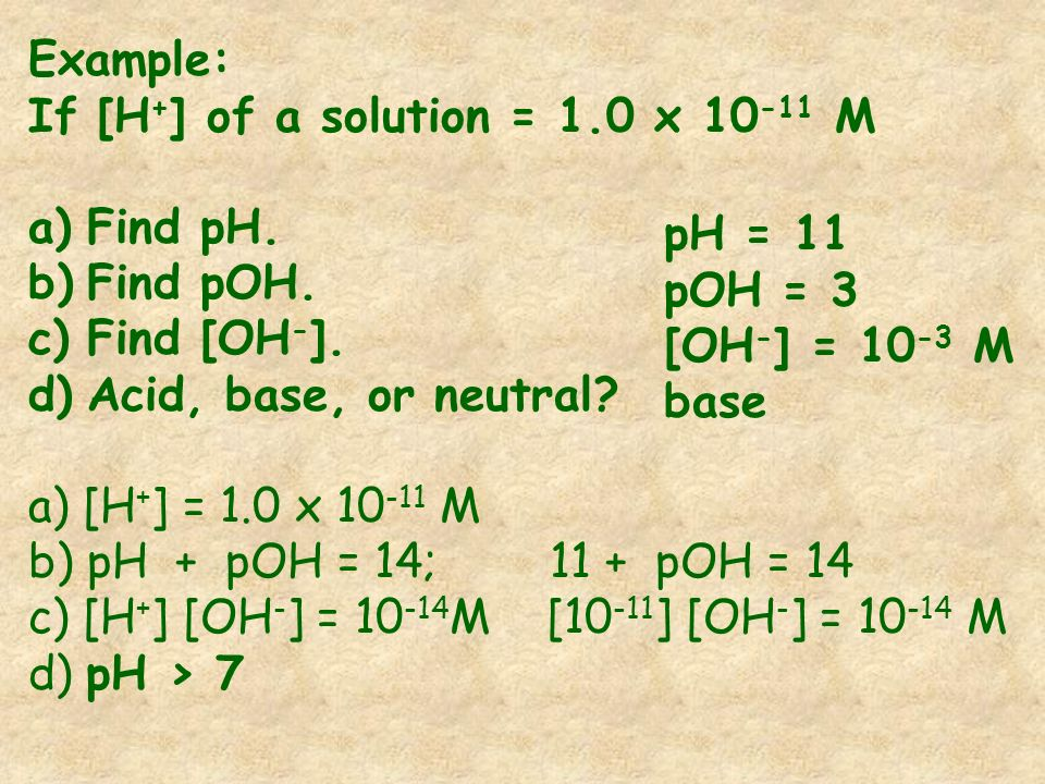 Example: If [H + ] of a solution = 1.0 x 10 -11 M a)Find pH. b)Find pOH. c)Find [OH - ]. d)Acid, base, or neutral? a) [H + ] = 1.0 x 10 -11 M b) pH +