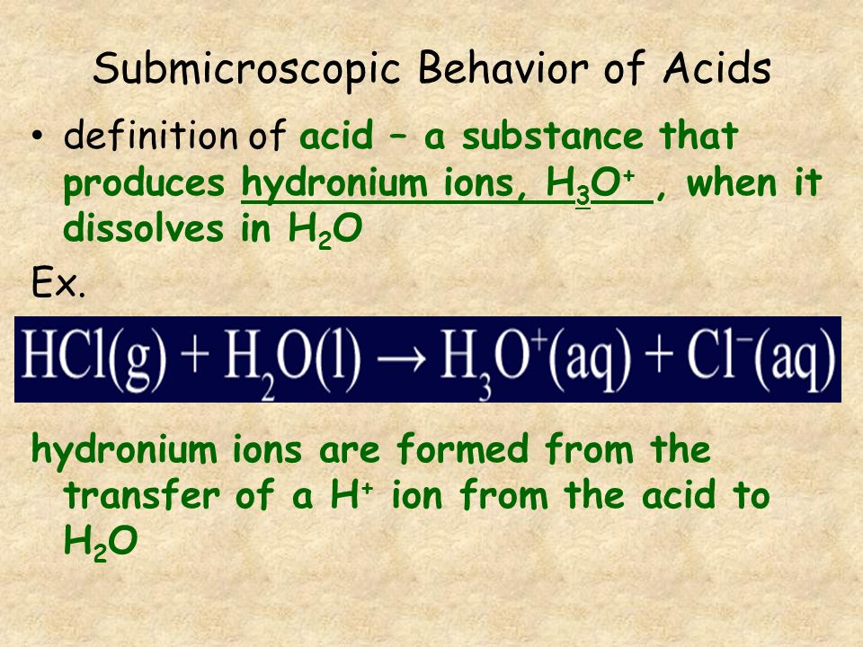 Submicroscopic Behavior of Acids definition of acid – a substance that produces hydronium ions, H 3 O +, when it dissolves in H 2 O Ex. hydronium ions