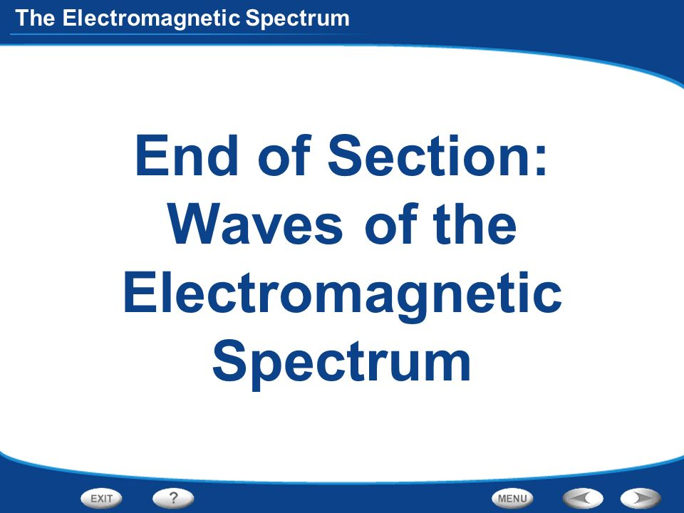 The Electromagnetic Spectrum End of Section: Waves of the Electromagnetic Spectrum