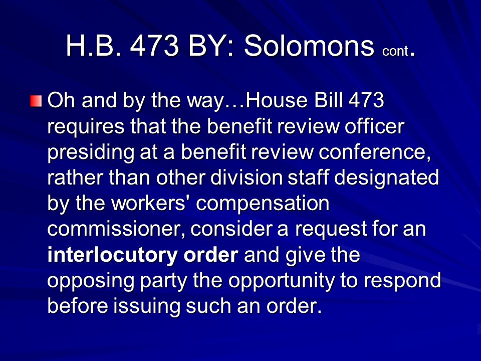 H.B. 473 BY: Solomons cont. Oh and by the way…House Bill 473 requires that the benefit review officer presiding at a benefit review conference, rather