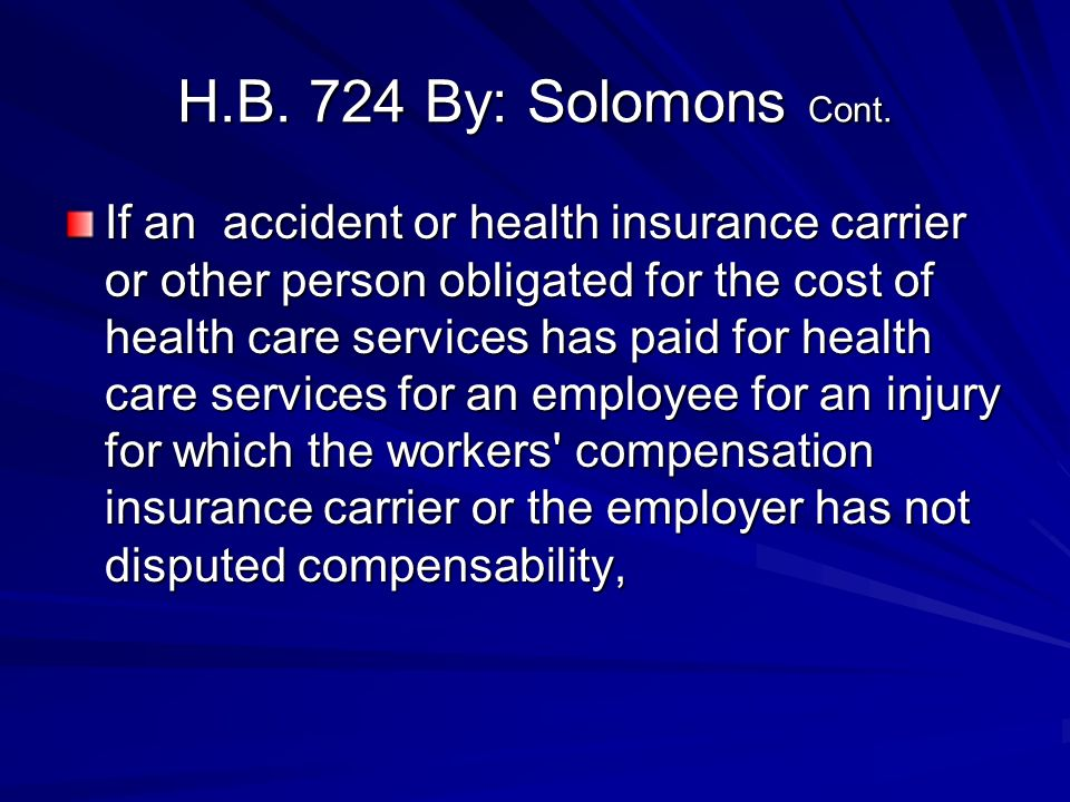H.B. 724 By: Solomons Cont. If an accident or health insurance carrier or other person obligated for the cost of health care services has paid for hea