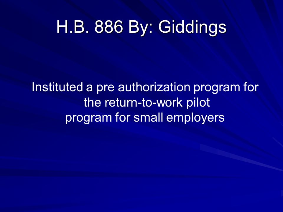 H.B. 886 By: Giddings Instituted a pre authorization program for the return-to-work pilot program for small employers