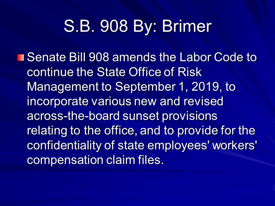 S.B. 908 By: Brimer Senate Bill 908 amends the Labor Code to continue the State Office of Risk Management to September 1, 2019, to incorporate various