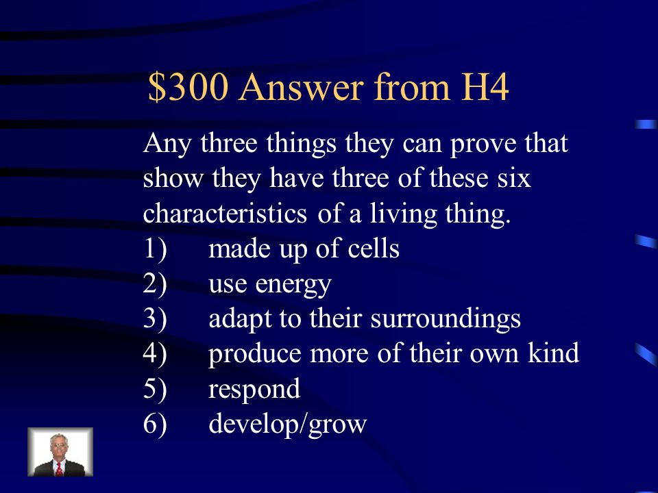 $300 Question from H4 Analysis: What evidence can you use to show that you are a living organism. Give three examples that show you have at least thre