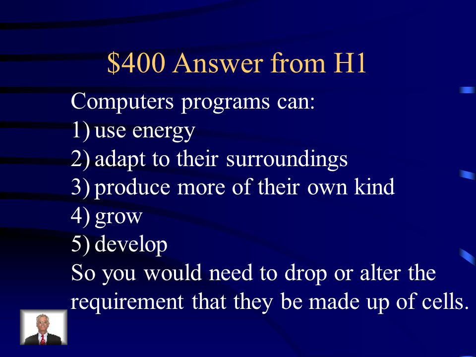 $400 Answer from H1 Computers programs can: 1)use energy 2)adapt to their surroundings 3)produce more of their own kind 4)grow 5)develop So you would need to drop or alter the requirement that they be made up of cells.