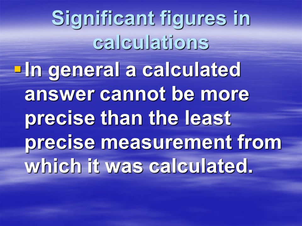 Significant figures in calculations In general a calculated answer cannot be more precise than the least precise measurement from which it was calcula