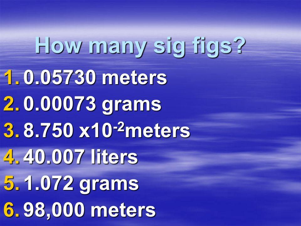 How many sig figs? 1.0.05730 meters 2.0.00073 grams 3.8.750 x10 -2 meters 4.40.007 liters 5.1.072 grams 6.98,000 meters
