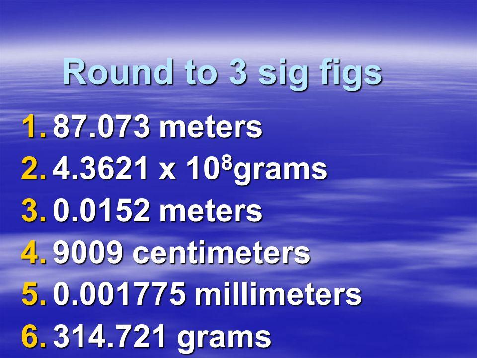 Round to 3 sig figs 1.87.073 meters 2.4.3621 x 10 8 grams 3.0.0152 meters 4.9009 centimeters 5.0.001775 millimeters 6.314.721 grams