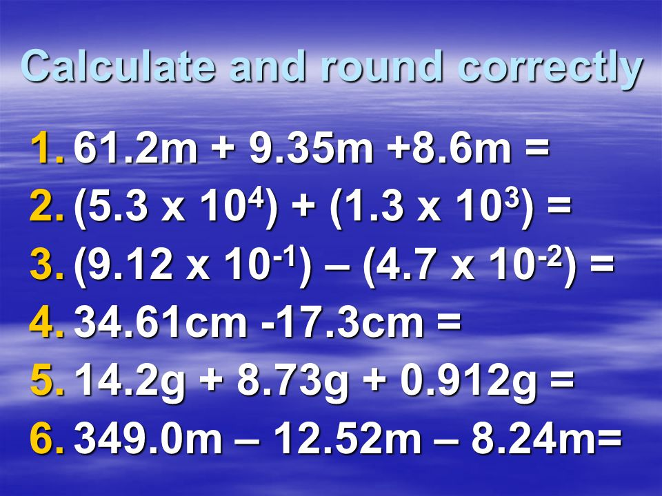 Calculate and round correctly 1.61.2m + 9.35m +8.6m = 2.(5.3 x 10 4 ) + (1.3 x 10 3 ) = 3.(9.12 x 10 -1 ) – (4.7 x 10 -2 ) = 4.34.61cm -17.3cm = 5.14.