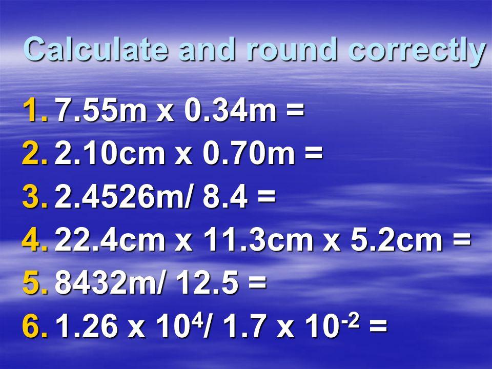 Calculate and round correctly 1.7.55m x 0.34m = 2.2.10cm x 0.70m = 3.2.4526m/ 8.4 = 4.22.4cm x 11.3cm x 5.2cm = 5.8432m/ 12.5 = 6.1.26 x 10 4 / 1.7 x